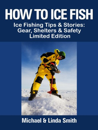How To Ice Fish: Ice Fishing Tips &amp; Stories: Gear, Shelters &amp; Safety - Limited Edition