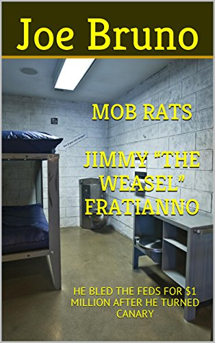 "MOB RATS JIMMY ""THE WEASEL"" FRATIANNO: HE BLED THE FEDS FOR $1 MILLION AFTER HE TURNED CANARY"