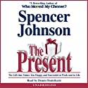 The Present: Enjoying Your Work and Life in Changing Times (       UNABRIDGED) by Spencer Johnson Narrated by Dennis Boutsikaris