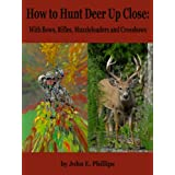 How to Hunt Deer Up Close: With Bows, Rifles, Muzzleloaders and Crossbows ~ John E. Phillips