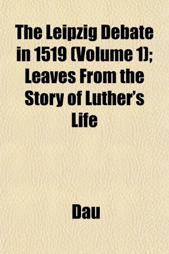 The Leipzig Debate in 1519 (Volume 1); Leaves From the Story of Luther's Life