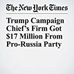 Trump Campaign Chief's Firm Got $17 Million From Pro-Russia Party | Nicholas Confessore,Mike McIntire,Barry Meier