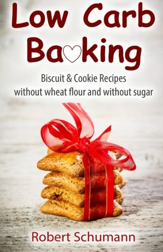 Low Carb Baking: Biscuit & Cookie Recipes without wheat flour and without sugar by Robert Schumann