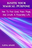 img - for Ignite Your Magical Purpose: How To Feel Good, Make Magic, And Create A Rewarding Life book / textbook / text book