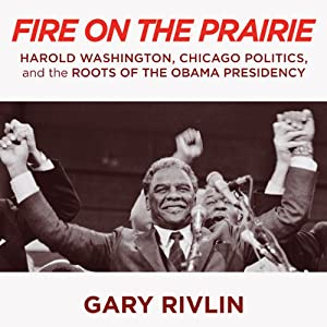 Fire on the Prairie: Harold Washington, Chicago Politics, and the Roots of the Obama Presidency | [Gary Rivlin]