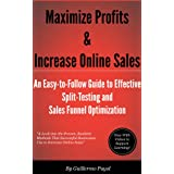 Maximize Profits & Increase Online Sales - An Easy-to-Follow Guide to Effective Split Testing and Sales Funnel Optimization ~ Guillermo Puyol
