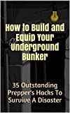 How to Build and Equip Your Underground Bunker: 35 Outstanding Preppers Hacks To Survive A Disaster