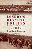 Graeme Kent London's Olympic Follies: The Madness and Mayhem of the 1908 London Games