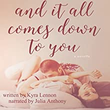 And It All Comes Down to You (       UNABRIDGED) by Kyra Lennon Narrated by Julia Anthony