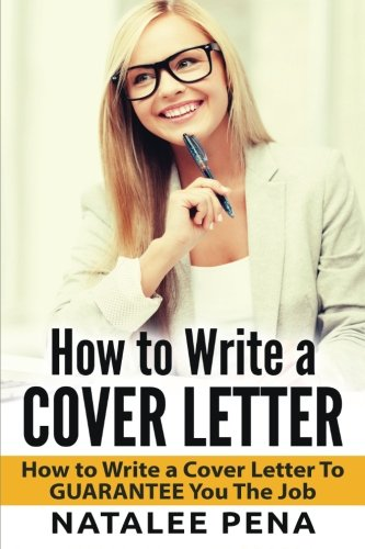 Cover Letter: How to Write a COVER LETTER - How to Write a Cover Letter To GUARANTEE You The Job (Cover letter, How to Write a Cover Letter, CV Book 1) (Volume 1)