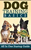 Dog Training Basics - All In One Startup Guide (Dog Training and Behavior, Training Methods and Standard Commands)