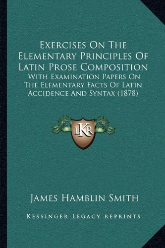 Exercises on the Elementary Principles of Latin Prose Composition: With Examination Papers on the Elementary Facts of Latin Accidence and Syntax (1878