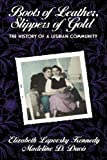 Boots of Leather, Slippers of Gold: The History of a Lesbian Community 1st (first) Edition by Kennedy, Elizabeth Lapovsky, Davis, Madeline D. published by Routledge (1993)