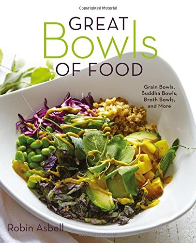 Great Bowls of Food: Grain Bowls, Buddha Bowls, Broth Bowls, and More by Robin Asbell