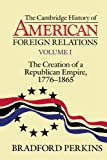 The Cambridge History of American Foreign Relations: Volume 1, The Creation of a Republican Empire, 1776-1865 (0521483840) by Perkins, Bradford