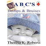 ABC's of Bumps & Bruises, a guide to home & herbal remedies for children ~ Theresa L. Roberts