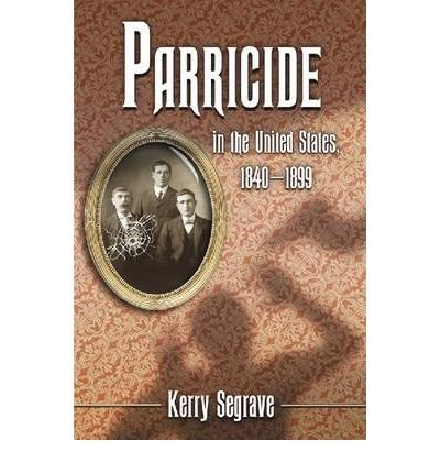 [(Parricide in the United States, 1840-1899 )] [Author: Kerry Segrave] [Jul-2009]