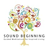 Sound Beginning: Guided Meditations for Inspired Living ~ Sound Beginning
