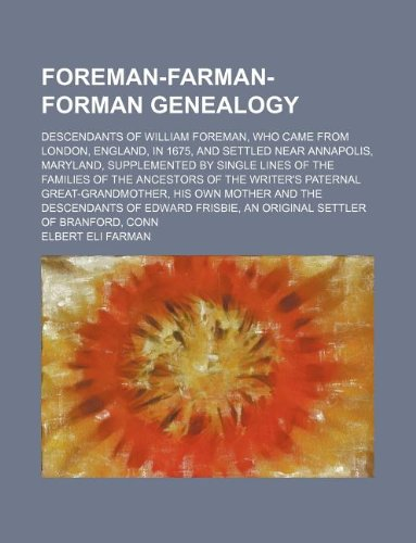 Foreman-Farman-Forman genealogy; descendants of William Foreman, who came from London, England, in 1675, and settled near Annapolis, Maryland, ... writer's paternal great-grandmother, his ow