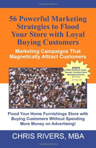 56 Powerful Marketing Strategies to Flood Your Store With Loyal Buying Customers: : Marketing Campaigns That Magnetically Attract Customers To Your Furniture Store!