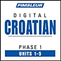 Croatian Phase 1, Unit 01-05: Learn to Speak and Understand Croatian with Pimsleur Language Programs  by Pimsleur