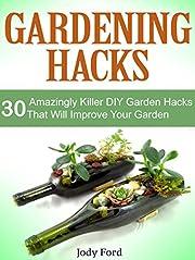 Gardening Hacks: 30 Amazing Killer DIY Garden Hacks That Can Help You Improve Your Garden (gardening hacks, gardening hacks books, gardening hack)
