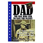 Dad, the Man Who Lied to Save the Planet: 12 Timeless Virtues Handed Down to a Son by an Everyday Dad   James Michael Pratt