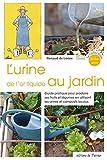 L'urine, de l'or liquide au jardin - Guide pratique pour produire ses fruits et légumes en utilisant les urines et composts locaux...