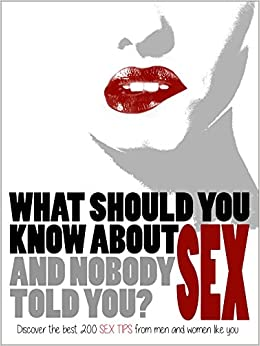 What should you know about SEX (and nobody told you)?: Discover the best 200 SEX TIPS from men and women like you