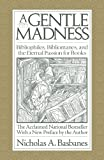 A Gentle Madness: Bibliophiles, Bibliomanes, and the Eternal Passion for Books by Nicholas A. Basbanes