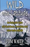 Tom Waite WILD with Latitude: An Ecologist's Years with Bush Bums, Anarchists, and Other Arctic Wildlife