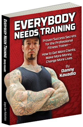 Everybody Needs Training, Proven Success Secrets for the Professional Fitness Trainer—How to Get More Clients, Make More Money, Change More Lives