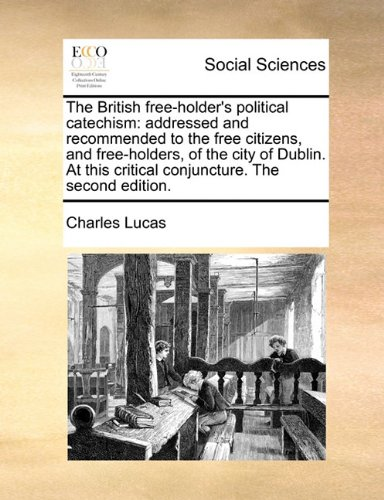 The British free-holder's political catechism: addressed and recommended to the free citizens, and free-holders, of the city of Dublin. At this critical conjuncture. The second edition.