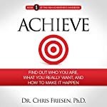 Achieve: Find out Who You Are, What You Really Want, and How to Make It Happen: The High Achievement Handbook, Book 1 | Chris Friesen