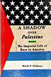 A Shadow Over Palestine: The Imperial Life of Race in America