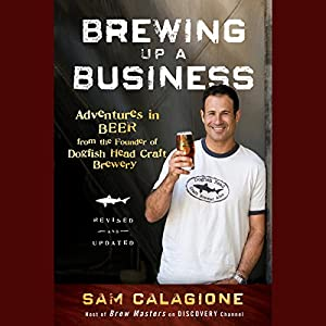 Brewing Up a Business: Adventures in Beer from the Founder of Dogfish Head Craft Brewery, Revised and Updated | [Sam Calagione]