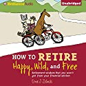 How to Retire Happy, Wild, and Free: Retirement Wisdom That You Won't Get from Your Financial Advisor (       UNABRIDGED) by Ernie J. Zelinski Narrated by J. Charles