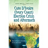 Cote D'Ivoire (Ivory Coast) Election Crisis and Aftermath (African Political, Economic, and Security Issues)