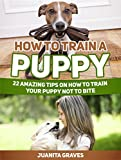 How To Train A Puppy: 22 Amazing Tips on How to Train Your Puppy Not to Bite (How To Train A Puppy, Puppy Training, Puppy Training books)