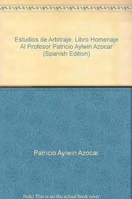 Estudios de Arbitraje: Libro Homenaje Al Profesor Patricio Aylwin Azocar (Spanish Edition)