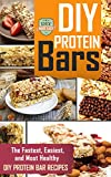 DIY Protein Bars: The Fastest, Easiest, And Most Healthy DIY Protein Bar Recipes (Protein - Muscle Building - Weight Lifting - Fitness)