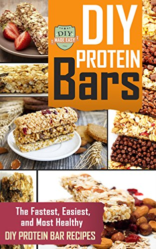 DIY Protein Bars: The Fastest, Easiest, And Most Healthy DIY Protein Bar Recipes (Protein - Muscle Building - Weight Lifting - Fitness) by The DIY Reader