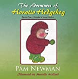 Pam Newman The Adventures of Horatio Hedgehog: Book One - Horatio's New House