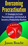 Overcoming Procrastination: 31 Strategies to Crush Procrastination, Get Unstuck, and become a Productivity Machine (Procrastination Cure Handbook, Procrastination Workbook)