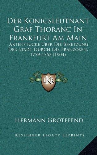 Der Konigsleutnant Graf Thoranc in Frankfurt Am Main: Aktenstucke Uber Die Besetzung Der Stadt Durch Die Franzosen, 1759-1762 (1904)