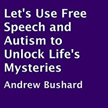 Let's Use Free Speech and Autism to Unlock Life's Mysteries (       UNABRIDGED) by Andrew Bushard Narrated by Clint Gilbert