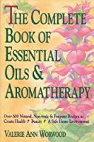 The Complete Book of Essential Oils and Aromatherapy: Over 600 Natural, Non-toxic & Fragrant Recipes to Create Health • Beauty • A Safe Home Environment