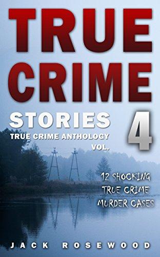 Jack Rosewood - True Crime Stories Volume 4: 12 Shocking True Crime Murder Cases (True Crime Anthology)