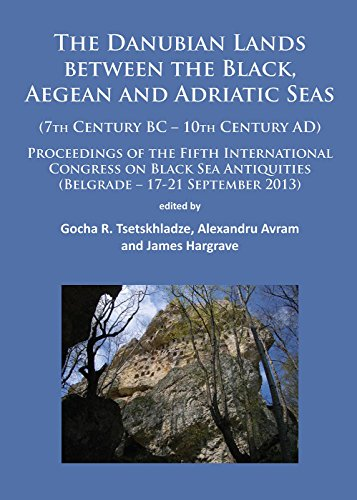The Danubian Lands Between the Black, Aegean and Adriatic Seas (7th Century BC - 10th Century AD): Proceedings of the Fifth International Congress on ... Antiquities (Belgrade - 17-21 September 2013)