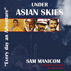 Under Asian Skies: Australia to Europe by Motorcycle - an Enthralling Journey Through One of the World's Most Colourful and Diverse Regions | [Sam Manicom]